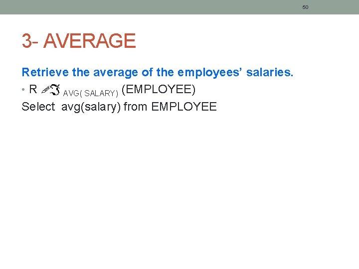 50 3 - AVERAGE Retrieve the average of the employees' salaries. • R AVG(