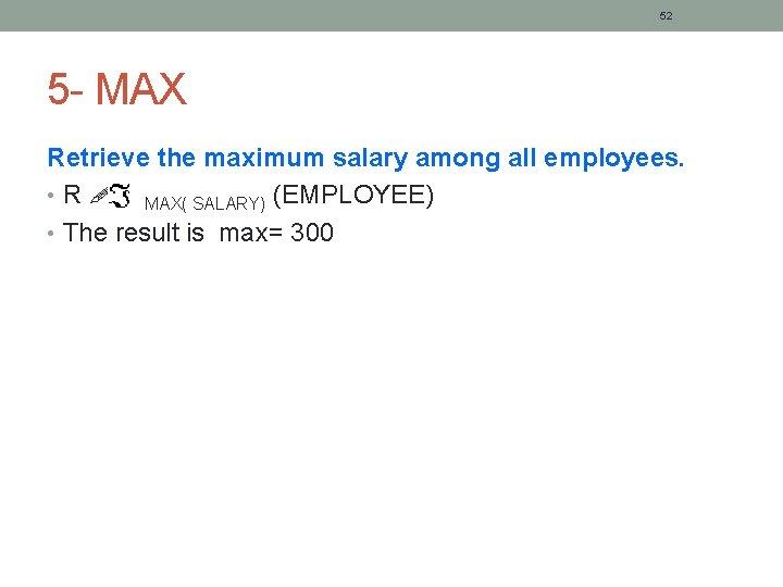 52 5 - MAX Retrieve the maximum salary among all employees. • R MAX(