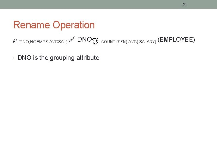 54 Rename Operation (DNO, NOEMPS, AVGSAL) DNO • DNO is the grouping attribute COUNT