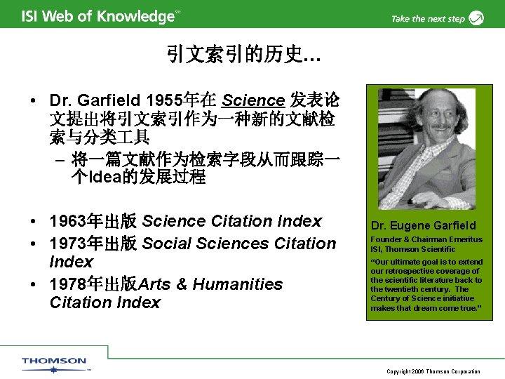 引文索引的历史… • Dr. Garfield 1955年在 Science 发表论 文提出将引文索引作为一种新的文献检 索与分类 具 – 将一篇文献作为检索字段从而跟踪一 个Idea的发展过程 •