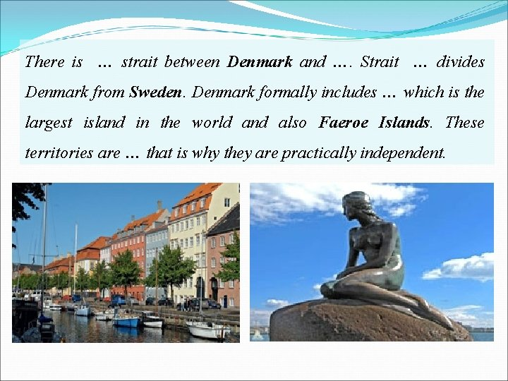 There is … strait between Denmark and …. Strait … divides Denmark from Sweden.