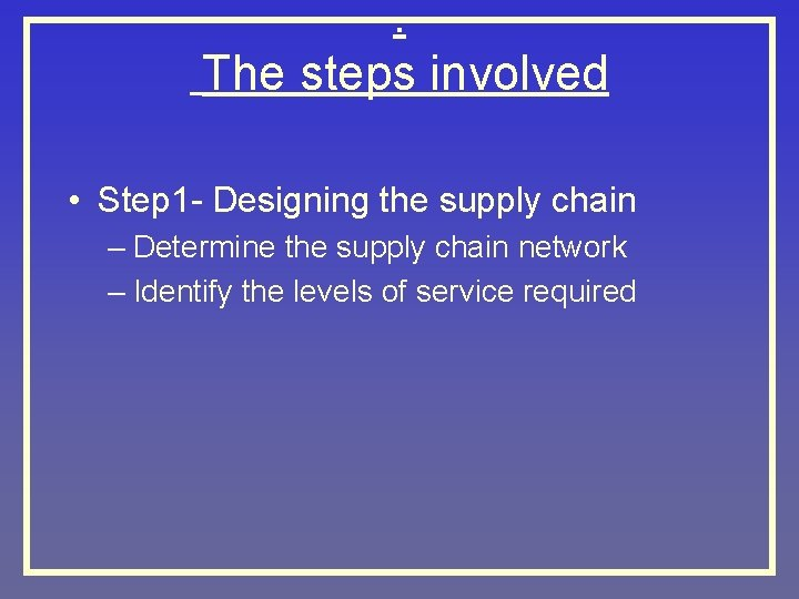 . The steps involved • Step 1 - Designing the supply chain – Determine