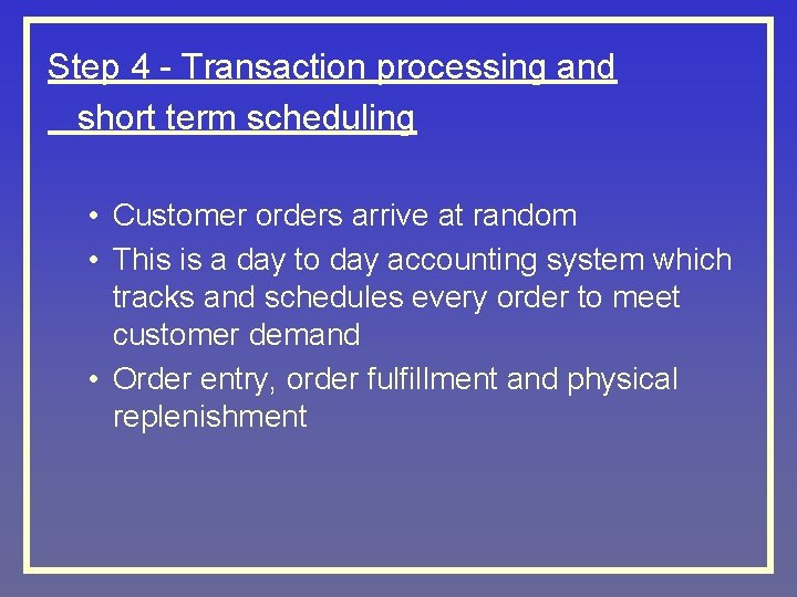 Step 4 - Transaction processing and short term scheduling • Customer orders arrive at
