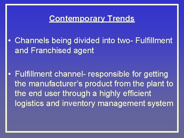 Contemporary Trends • Channels being divided into two- Fulfillment and Franchised agent • Fulfillment