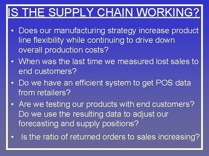 IS THE SUPPLY CHAIN WORKING? • Does our manufacturing strategy increase product line flexibility