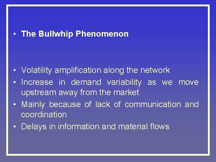 • The Bullwhip Phenomenon • Volatility amplification along the network • Increase in