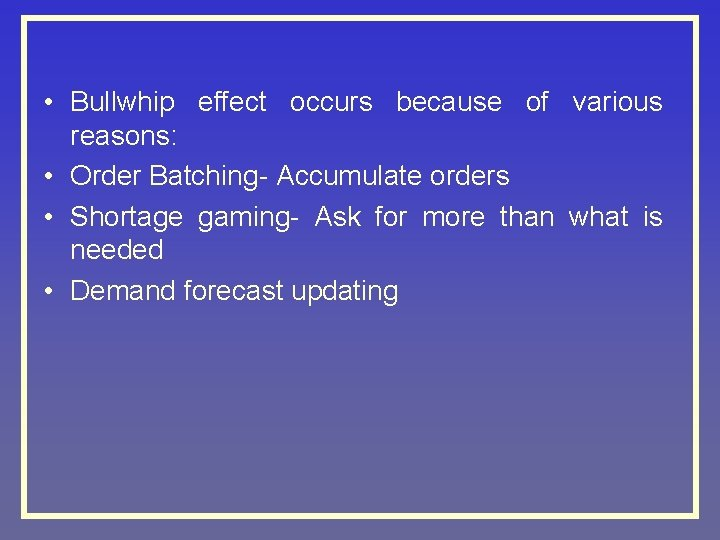 • Bullwhip effect occurs because of various reasons: • Order Batching- Accumulate orders