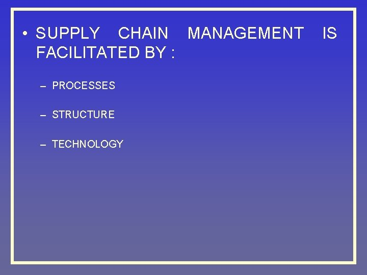 • SUPPLY CHAIN MANAGEMENT FACILITATED BY : – PROCESSES – STRUCTURE – TECHNOLOGY