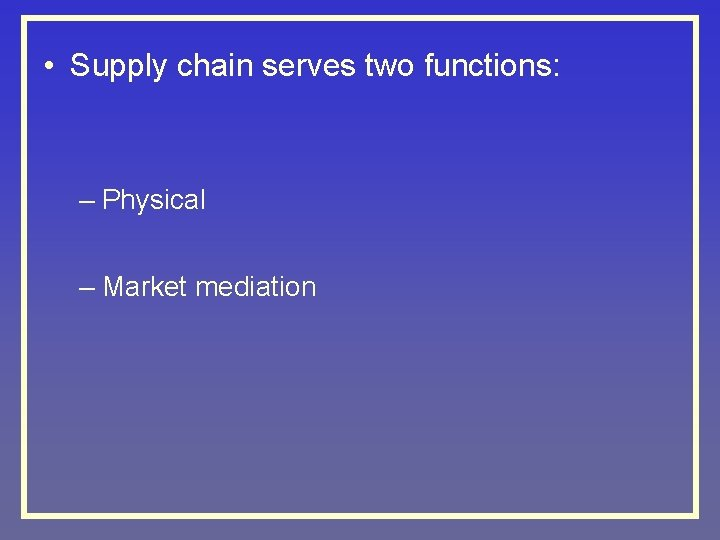 • Supply chain serves two functions: – Physical – Market mediation