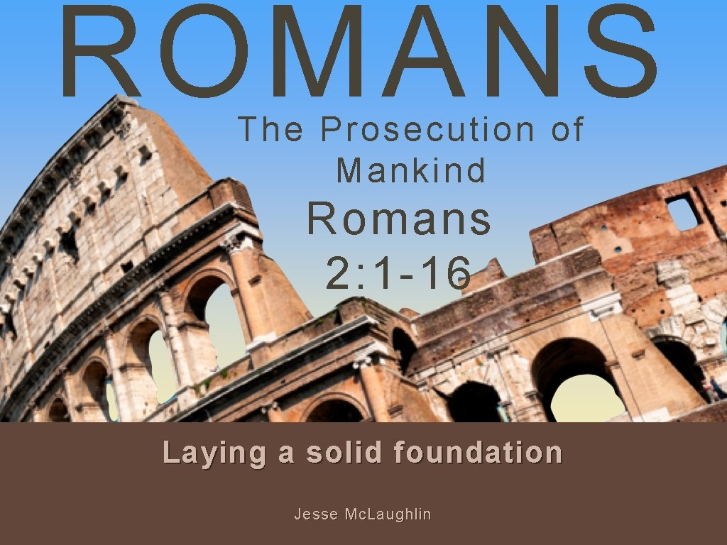 ROMANS The Prosecution of Mankind Romans 2: 1 -16 Laying a solid foundation Jesse