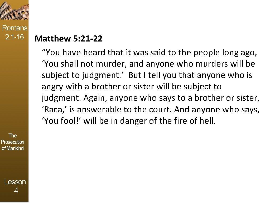 Romans 2: 1 -16 The Prosecution of Mankind Lesson 4 Matthew 5: 21 -22