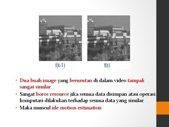 • Dua buah image yang berurutan di dalam video tampak sangat similar •