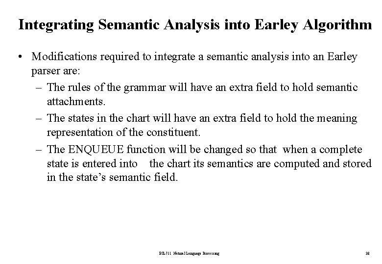 Integrating Semantic Analysis into Earley Algorithm • Modifications required to integrate a semantic analysis