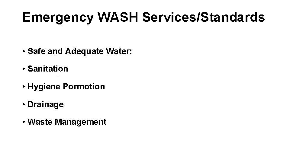 Emergency WASH Services/Standards • Safe and Adequate Water: • Sanitation. • Hygiene Pormotion •