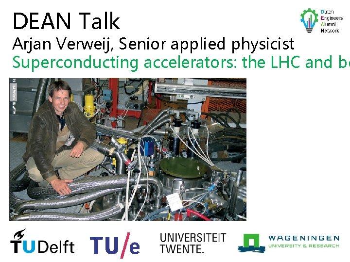 DEAN Talk Arjan Verweij, Senior applied physicist Superconducting accelerators: the LHC and be