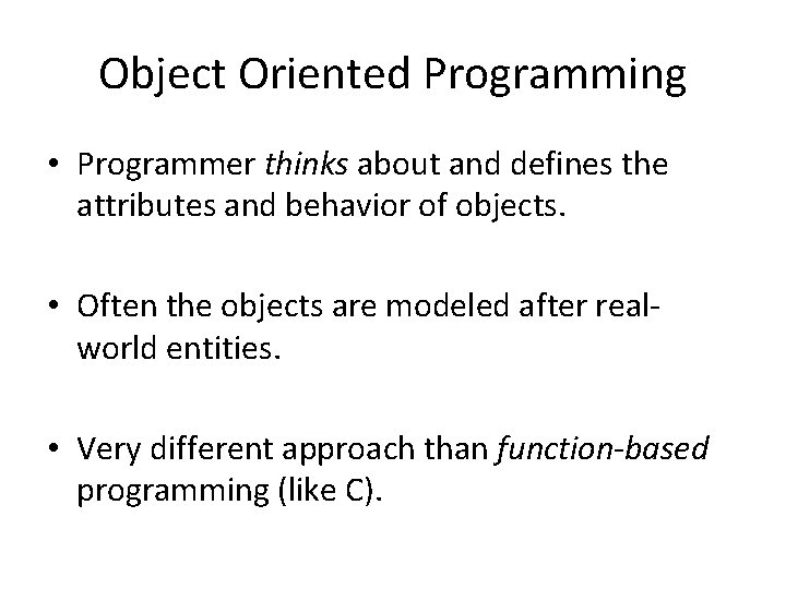 Object Oriented Programming • Programmer thinks about and defines the attributes and behavior of