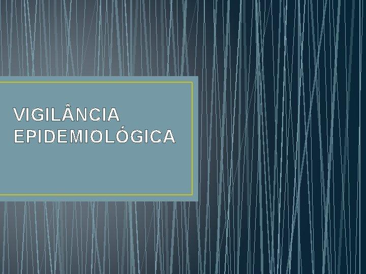 VIGIL NCIA EPIDEMIOLÓGICA