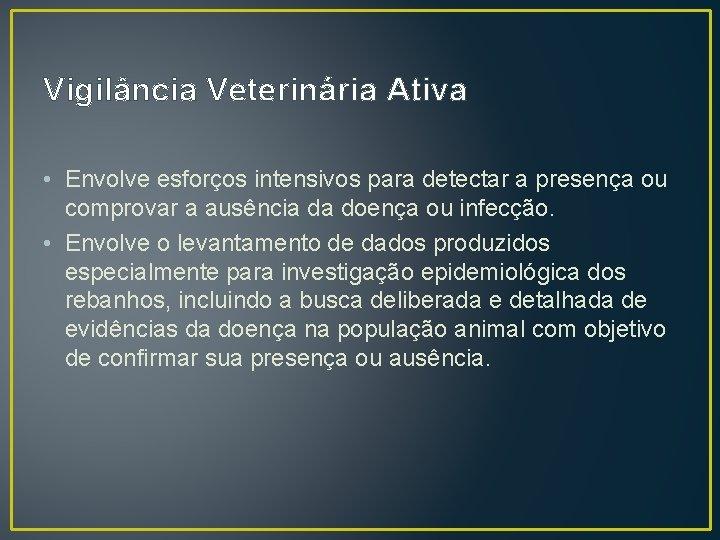 Vigilância Veterinária Ativa • Envolve esforços intensivos para detectar a presença ou comprovar a