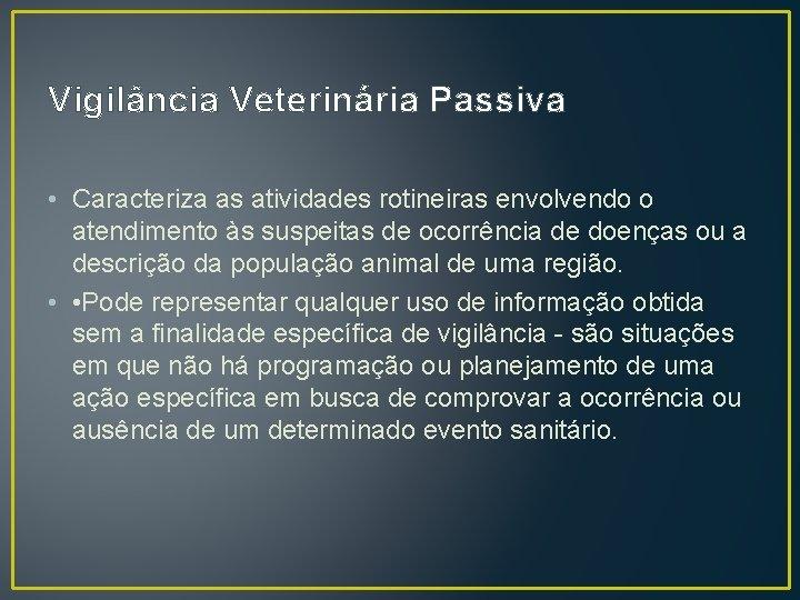 Vigilância Veterinária Passiva • Caracteriza as atividades rotineiras envolvendo o atendimento às suspeitas de