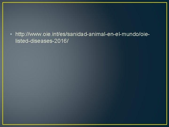 • http: //www. oie. int/es/sanidad-animal-en-el-mundo/oielisted-diseases-2016/