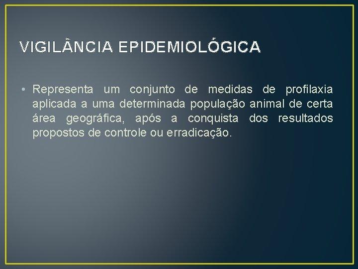 VIGIL NCIA EPIDEMIOLÓGICA • Representa um conjunto de medidas de profilaxia aplicada a uma