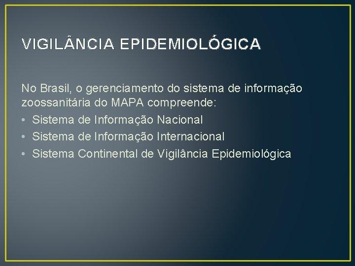 VIGIL NCIA EPIDEMIOLÓGICA No Brasil, o gerenciamento do sistema de informação zoossanitária do MAPA