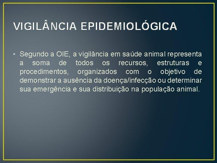 VIGIL NCIA EPIDEMIOLÓGICA • Segundo a OIE, a vigilância em saúde animal representa a