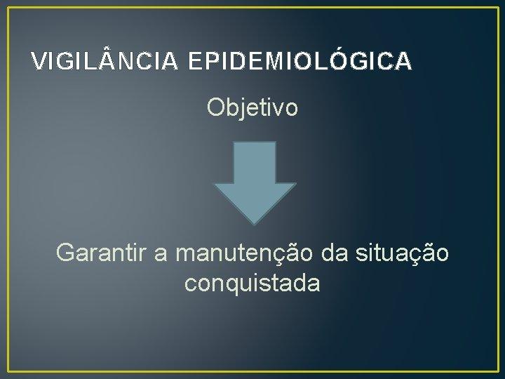 VIGIL NCIA EPIDEMIOLÓGICA Objetivo Garantir a manutenção da situação conquistada