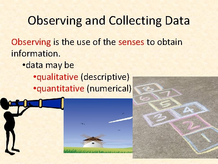 Observing and Collecting Data Observing is the use of the senses to obtain information.