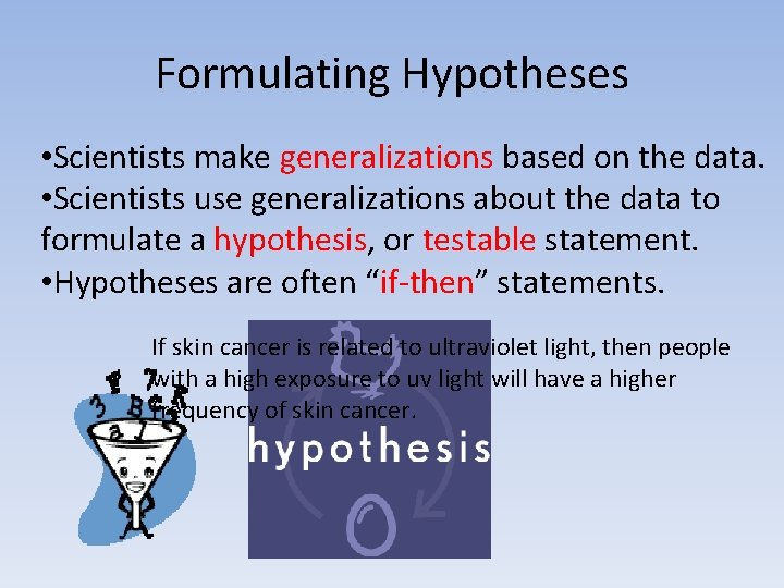 Formulating Hypotheses • Scientists make generalizations based on the data. • Scientists use generalizations