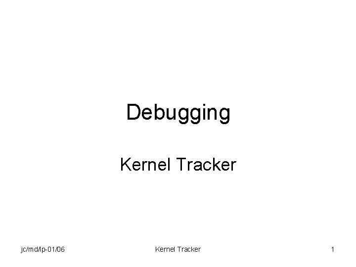 Debugging Kernel Tracker jc/md/lp-01/06 Kernel Tracker 1