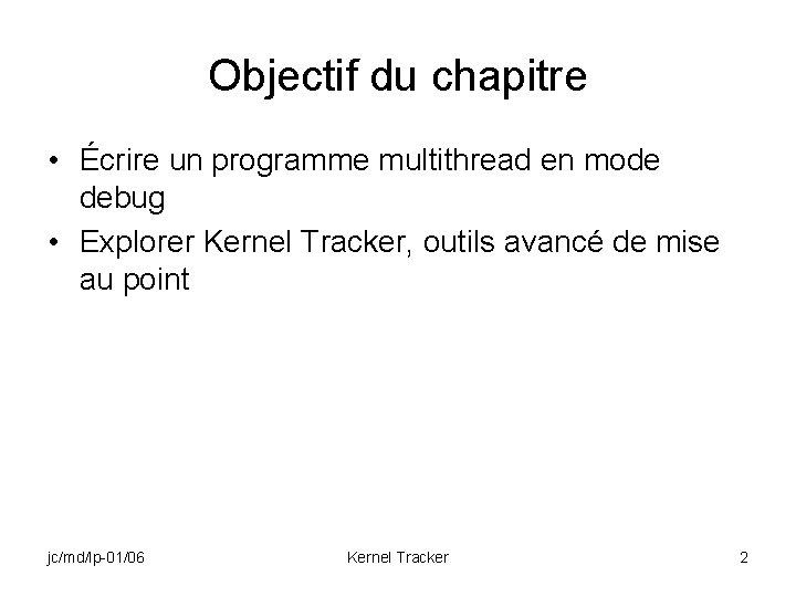 Objectif du chapitre • Écrire un programme multithread en mode debug • Explorer Kernel