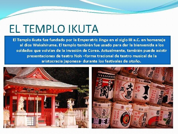 EL TEMPLO IKUTA El Templo Ikuta fue fundado por la Emperatriz Jingu en el