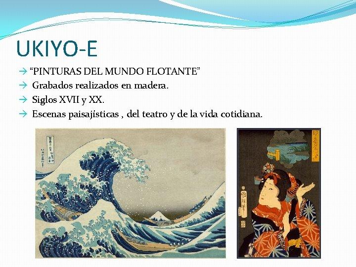 "UKIYO-E à ""PINTURAS DEL MUNDO FLOTANTE"" à Grabados realizados en madera. à Siglos XVII"