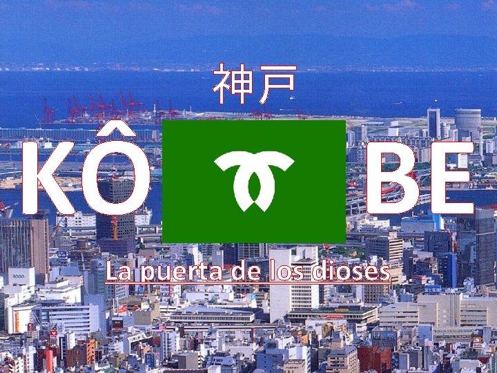 KÔ 神戸 BE La puerta de los dioses