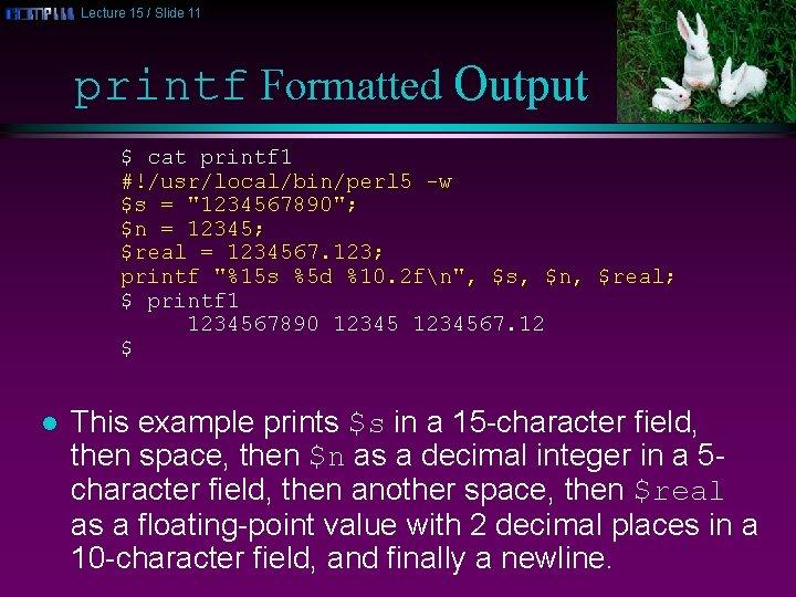 Lecture 15 / Slide 11 printf Formatted Output $ cat printf 1 #!/usr/local/bin/perl 5
