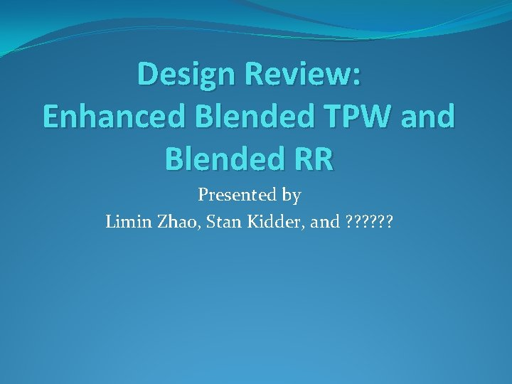 Design Review: Enhanced Blended TPW and Blended RR Presented by Limin Zhao, Stan Kidder,