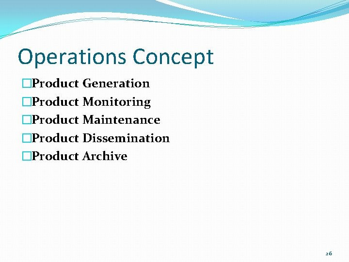 Operations Concept �Product Generation �Product Monitoring �Product Maintenance �Product Dissemination �Product Archive 26