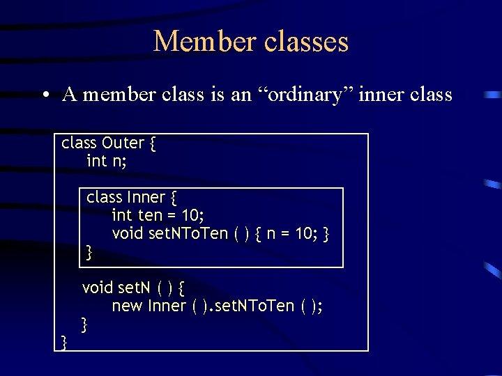 "Member classes • A member class is an ""ordinary"" inner class Outer { int"