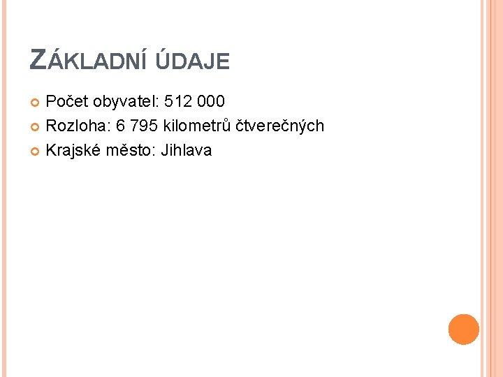 ZÁKLADNÍ ÚDAJE Počet obyvatel: 512 000 Rozloha: 6 795 kilometrů čtverečných Krajské město: Jihlava