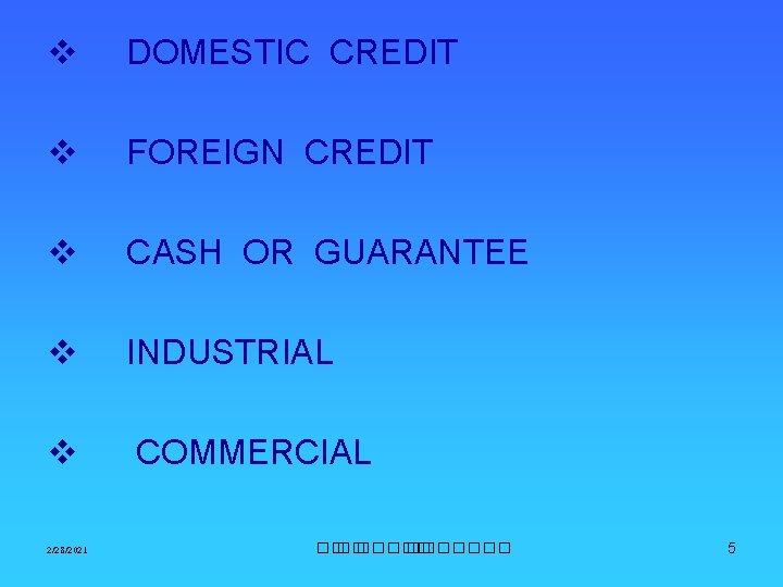 v DOMESTIC CREDIT v FOREIGN CREDIT v CASH OR GUARANTEE v INDUSTRIAL v COMMERCIAL