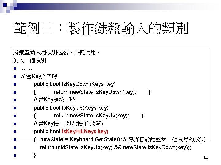 範例三:製作鍵盤輸入的類別 將鍵盤輸入用類別包裝,方便使用。 加入一個類別 n …… n // 當Key按下時 n public bool Is. Key. Down(Keys