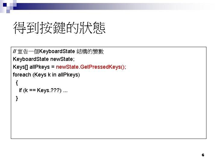得到按鍵的狀態 // 宣告一個Keyboard. State 結構的變數 Keyboard. State new. State; Keys[] all. Pkeys = new.