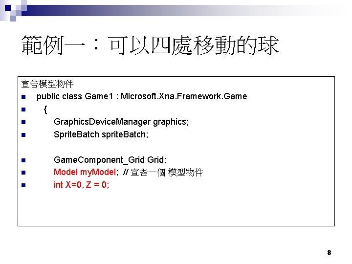 範例一:可以四處移動的球 宣告模型物件 n public class Game 1 : Microsoft. Xna. Framework. Game n {