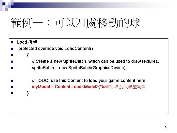 範例一:可以四處移動的球 n n n Load 模型 protected override void Load. Content() { // Create