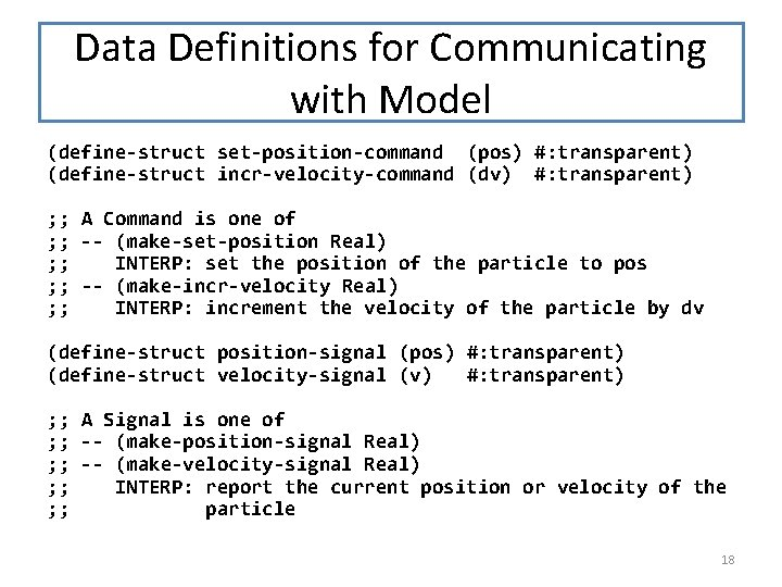 Data Definitions for Communicating with Model (define-struct set-position-command (pos) #: transparent) (define-struct incr-velocity-command (dv)