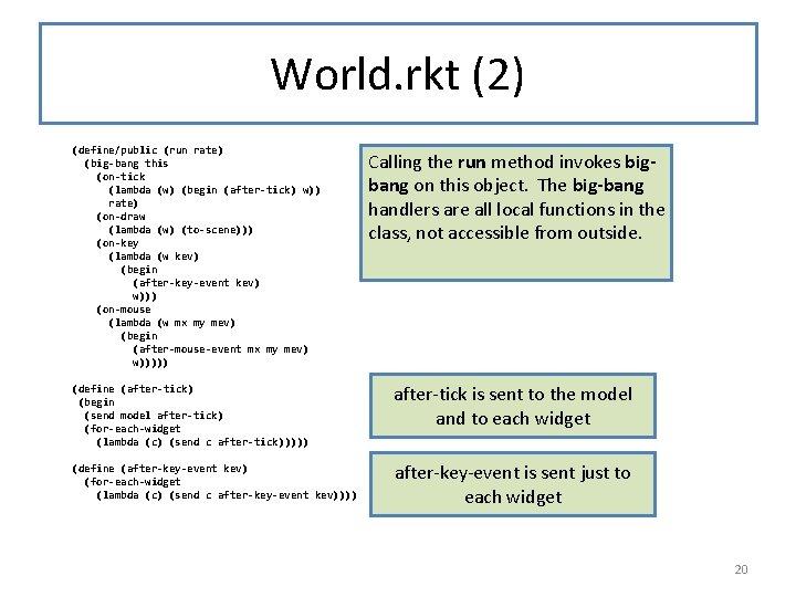 World. rkt (2) (define/public (run rate) (big-bang this (on-tick (lambda (w) (begin (after-tick) w))