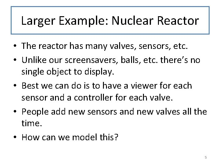 Larger Example: Nuclear Reactor • The reactor has many valves, sensors, etc. • Unlike