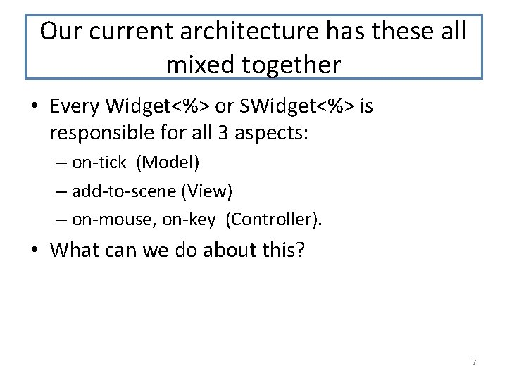 Our current architecture has these all mixed together • Every Widget<%> or SWidget<%> is