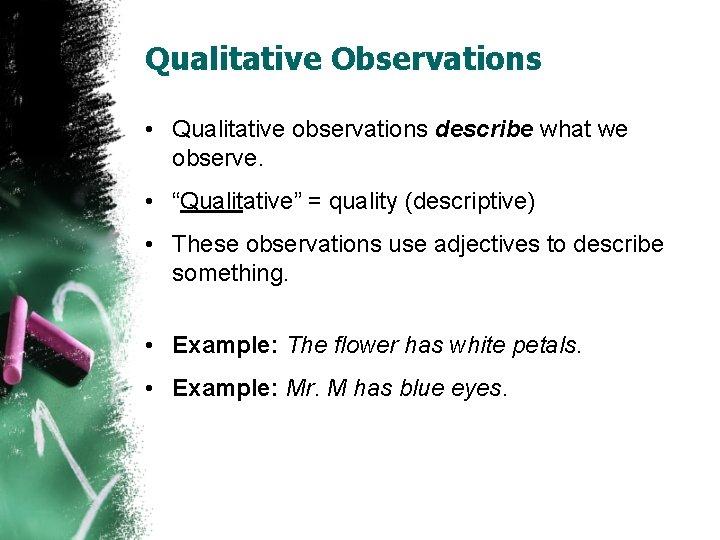 """Qualitative Observations • Qualitative observations describe what we observe. • """"Qualitative"""" = quality (descriptive)"""